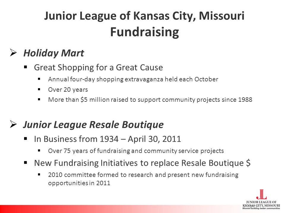 Junior League of Kansas City, Missouri Fundraising  Holiday Mart  Great Shopping for a Great Cause  Annual four-day shopping extravaganza held each October  Over 20 years  More than $5 million raised to support community projects since 1988  Junior League Resale Boutique  In Business from 1934 – April 30, 2011  Over 75 years of fundraising and community service projects  New Fundraising Initiatives to replace Resale Boutique $  2010 committee formed to research and present new fundraising opportunities in 2011 Page 9