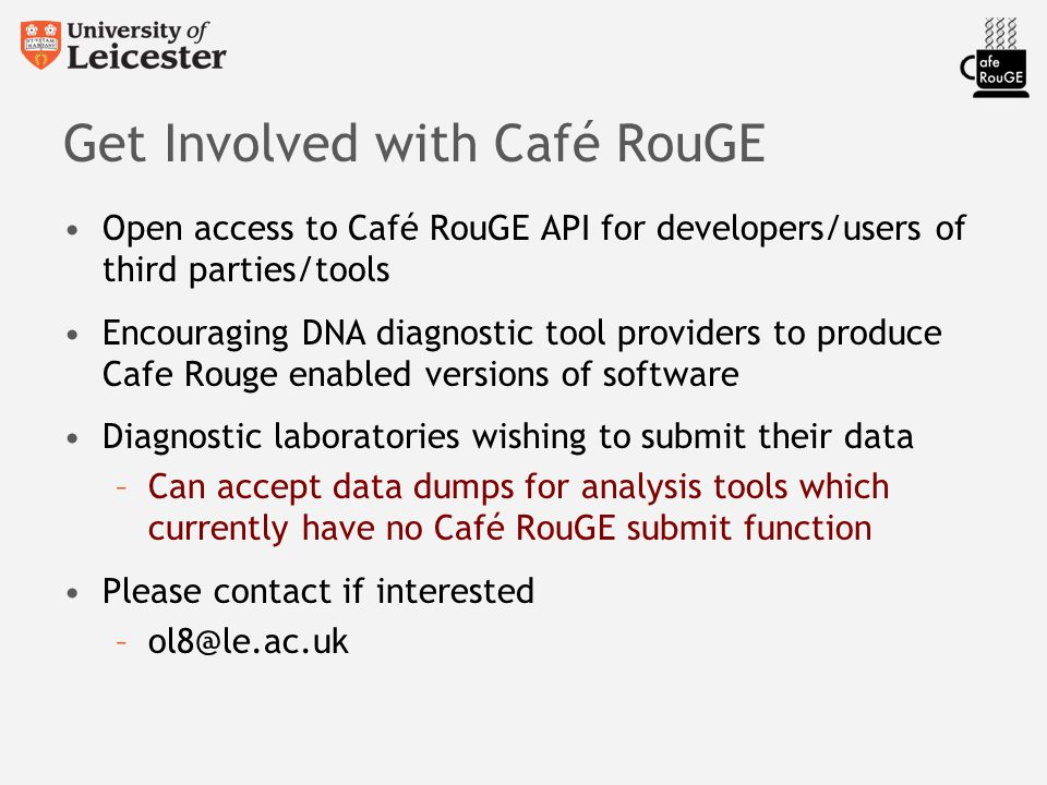 Get Involved with Café RouGE Open access to Café RouGE API for developers/users of third parties/tools Encouraging DNA diagnostic tool providers to produce Cafe Rouge enabled versions of software Diagnostic laboratories wishing to submit their data –Can accept data dumps for analysis tools which currently have no Café RouGE submit function Please contact if interested –ol8@le.ac.uk