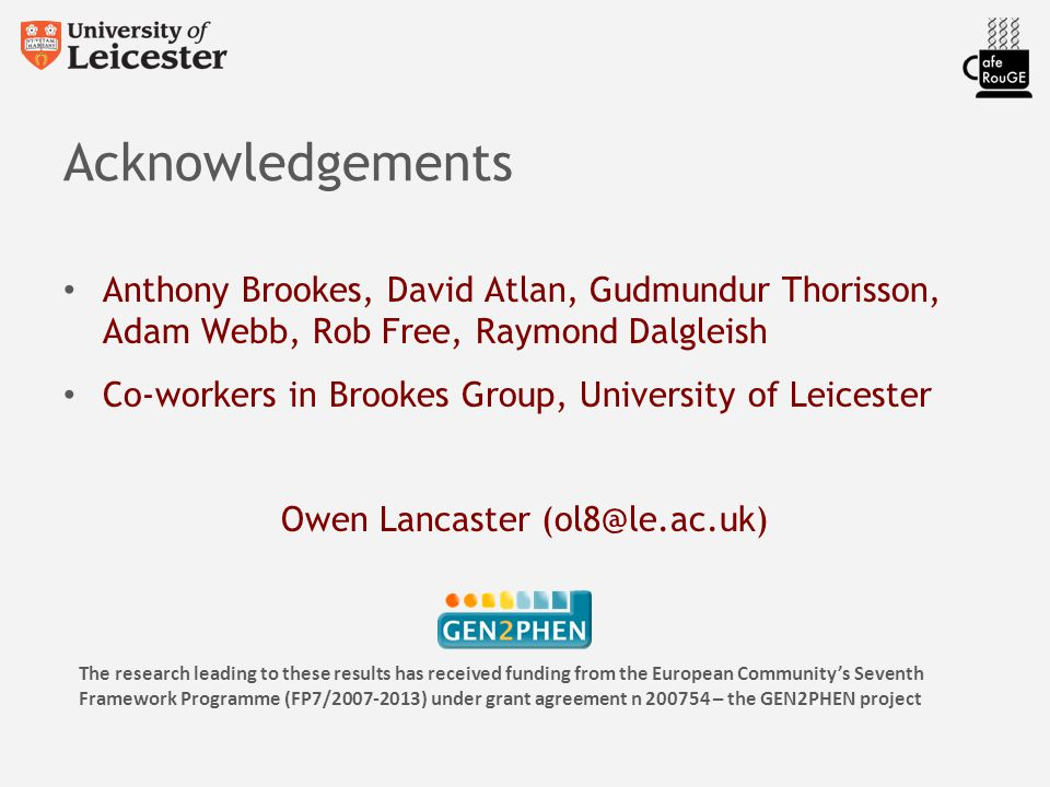 Acknowledgements Anthony Brookes, David Atlan, Gudmundur Thorisson, Adam Webb, Rob Free, Raymond Dalgleish Co-workers in Brookes Group, University of Leicester Owen Lancaster (ol8@le.ac.uk) The research leading to these results has received funding from the European Community's Seventh Framework Programme (FP7/2007-2013) under grant agreement n 200754 – the GEN2PHEN project