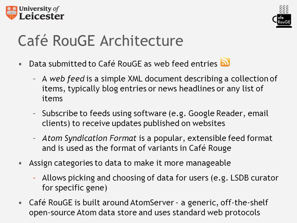 Café RouGE Architecture Data submitted to Café RouGE as web feed entries –A web feed is a simple XML document describing a collection of items, typically blog entries or news headlines or any list of items –Subscribe to feeds using software (e.g.