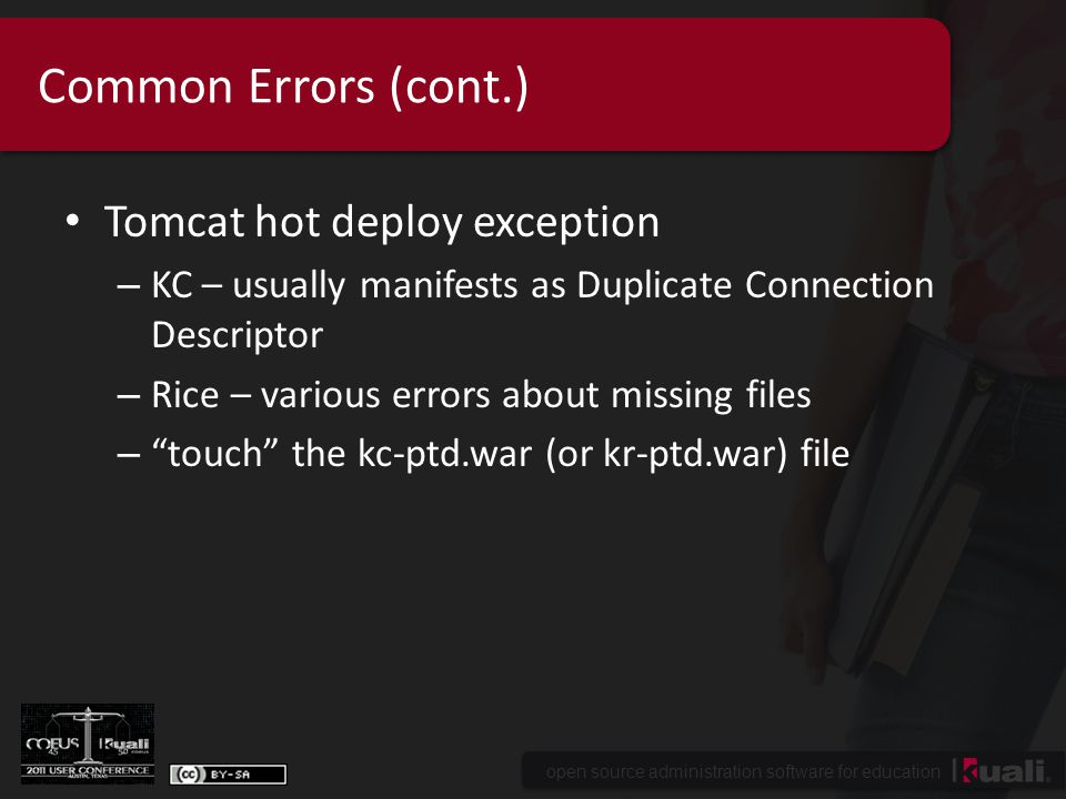 open source administration software for education Common Errors (cont.) Tomcat hot deploy exception – KC – usually manifests as Duplicate Connection Descriptor – Rice – various errors about missing files – touch the kc-ptd.war (or kr-ptd.war) file