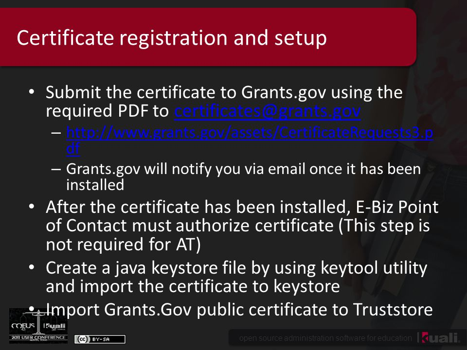 open source administration software for education Certificate registration and setup Submit the certificate to Grants.gov using the required PDF to certificates@grants.govcertificates@grants.gov – http://www.grants.gov/assets/CertificateRequests3.p df http://www.grants.gov/assets/CertificateRequests3.p df – Grants.gov will notify you via email once it has been installed After the certificate has been installed, E-Biz Point of Contact must authorize certificate (This step is not required for AT) Create a java keystore file by using keytool utility and import the certificate to keystore Import Grants.Gov public certificate to Truststore