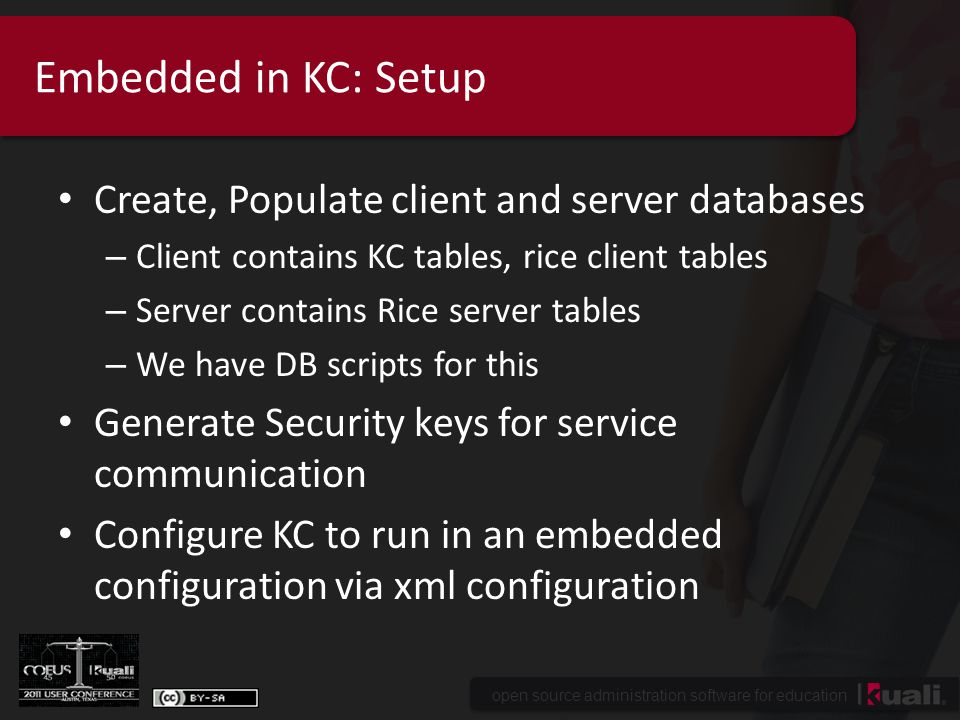open source administration software for education Embedded in KC: Setup Create, Populate client and server databases – Client contains KC tables, rice client tables – Server contains Rice server tables – We have DB scripts for this Generate Security keys for service communication Configure KC to run in an embedded configuration via xml configuration