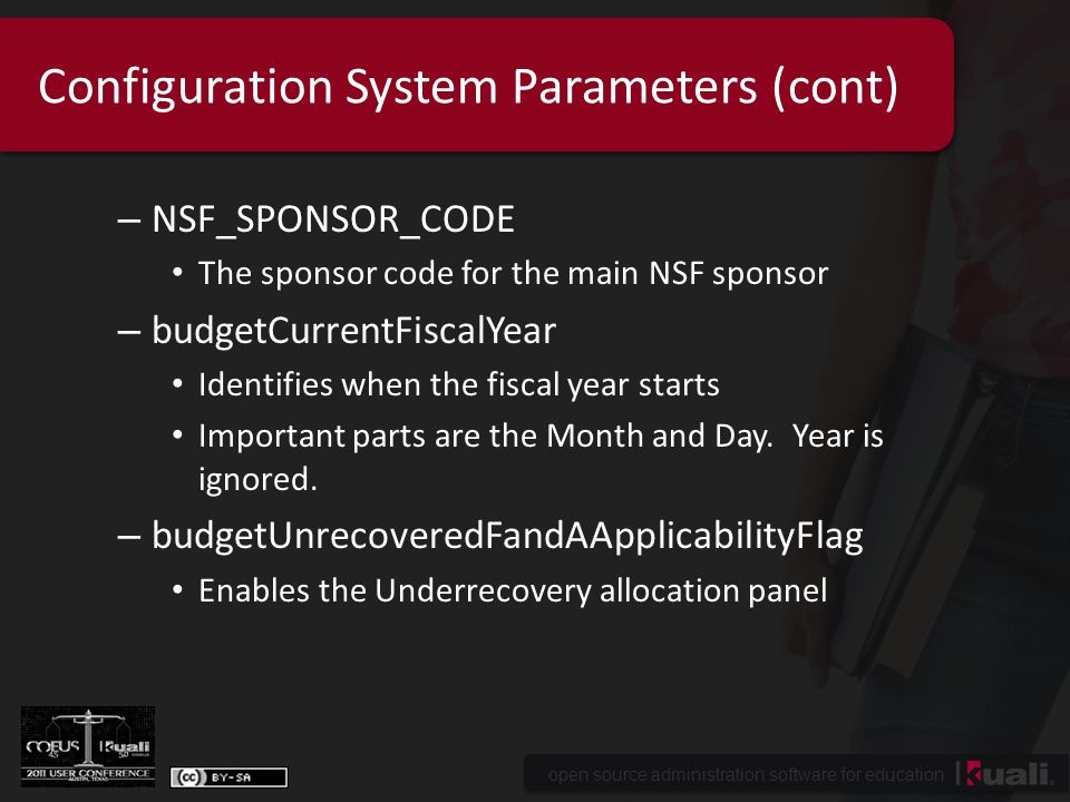 open source administration software for education Configuration System Parameters (cont) – NSF_SPONSOR_CODE The sponsor code for the main NSF sponsor – budgetCurrentFiscalYear Identifies when the fiscal year starts Important parts are the Month and Day.