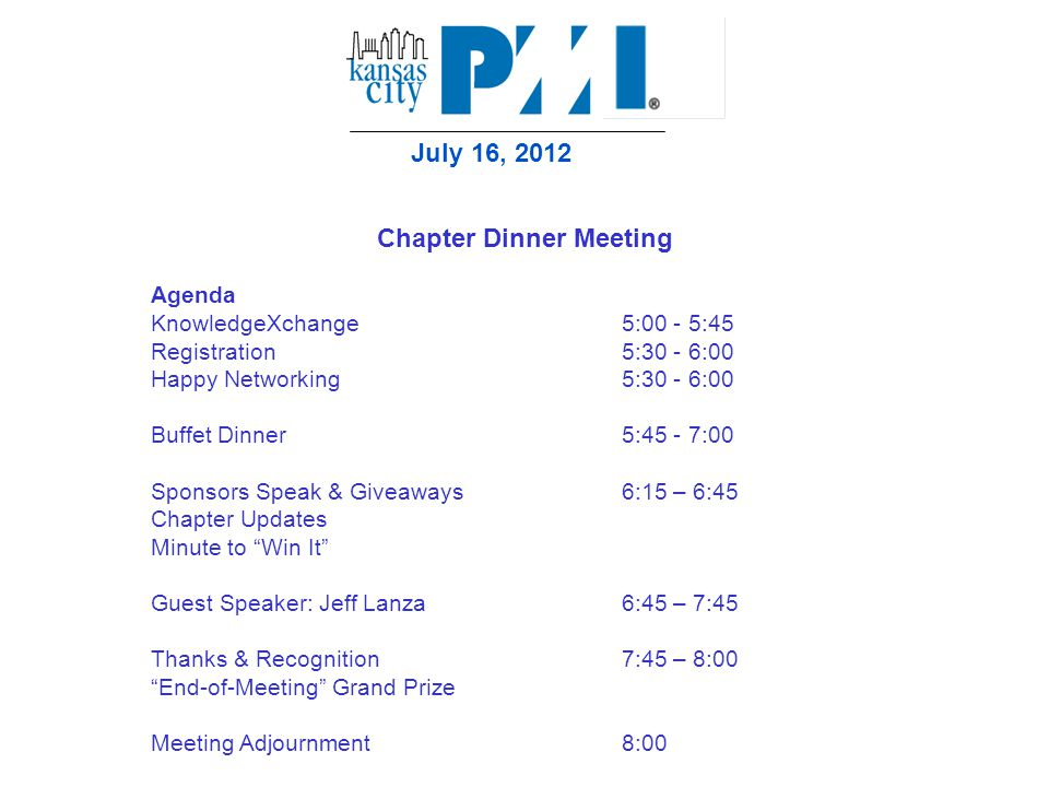 July 16, 2012 Chapter Dinner Meeting Agenda KnowledgeXchange 5:00 - 5:45 Registration5:30 - 6:00 Happy Networking5:30 - 6:00 Buffet Dinner5:45 - 7:00 Sponsors Speak & Giveaways6:15 – 6:45 Chapter Updates Minute to Win It Guest Speaker: Jeff Lanza 6:45 – 7:45 Thanks & Recognition7:45 – 8:00 End-of-Meeting Grand Prize Meeting Adjournment8:00