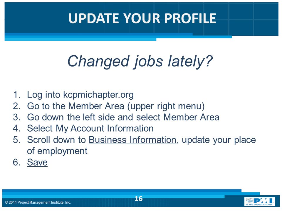 UPDATE YOUR PROFILE Changed jobs lately? 1.Log into kcpmichapter.org 2.Go to the Member Area (upper right menu) 3.Go down the left side and select Mem