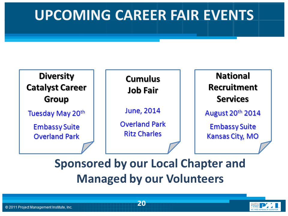 UPCOMING CAREER FAIR EVENTS Diversity Catalyst Career Group Tuesday May 20 th Embassy Suite Overland Park Cumulus Job Fair June, 2014 Overland Park Ritz Charles National Recruitment Services August 20 th 2014 Embassy Suite Kansas City, MO Sponsored by our Local Chapter and Managed by our Volunteers 20