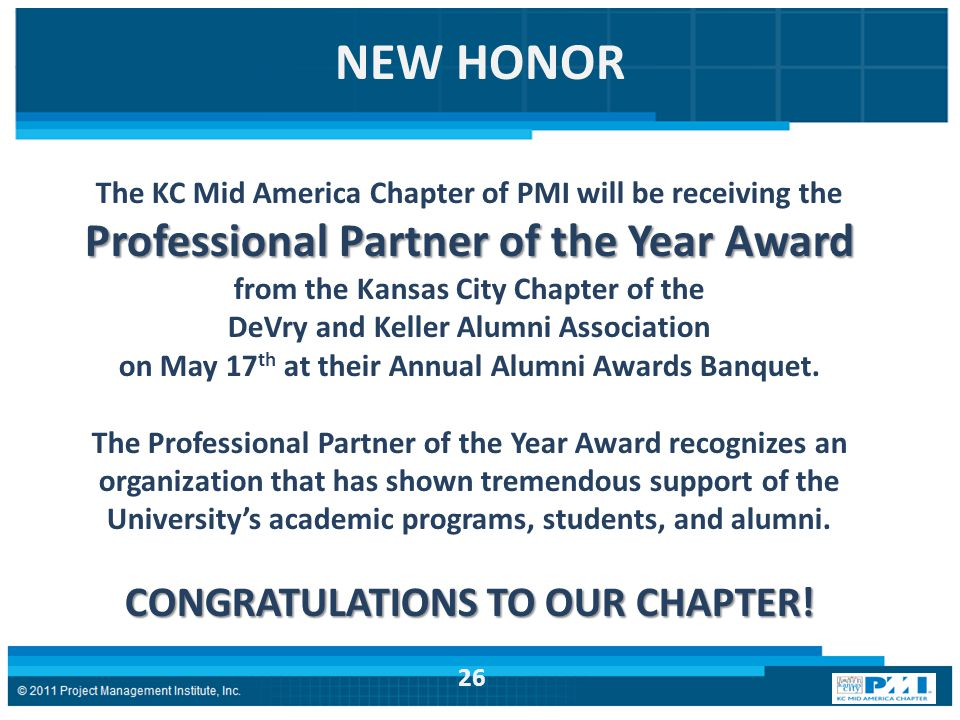 NEW HONOR The KC Mid America Chapter of PMI will be receiving the Professional Partner of the Year Award from the Kansas City Chapter of the DeVry and Keller Alumni Association on May 17 th at their Annual Alumni Awards Banquet.