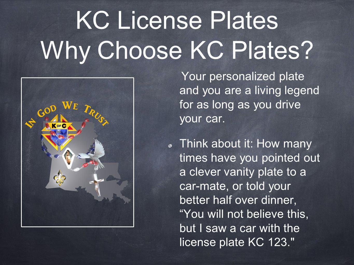 KC License Plates Why Choose KC Plates? Your personalized plate and you are a living legend for as long as you drive your car. Think about it: How man