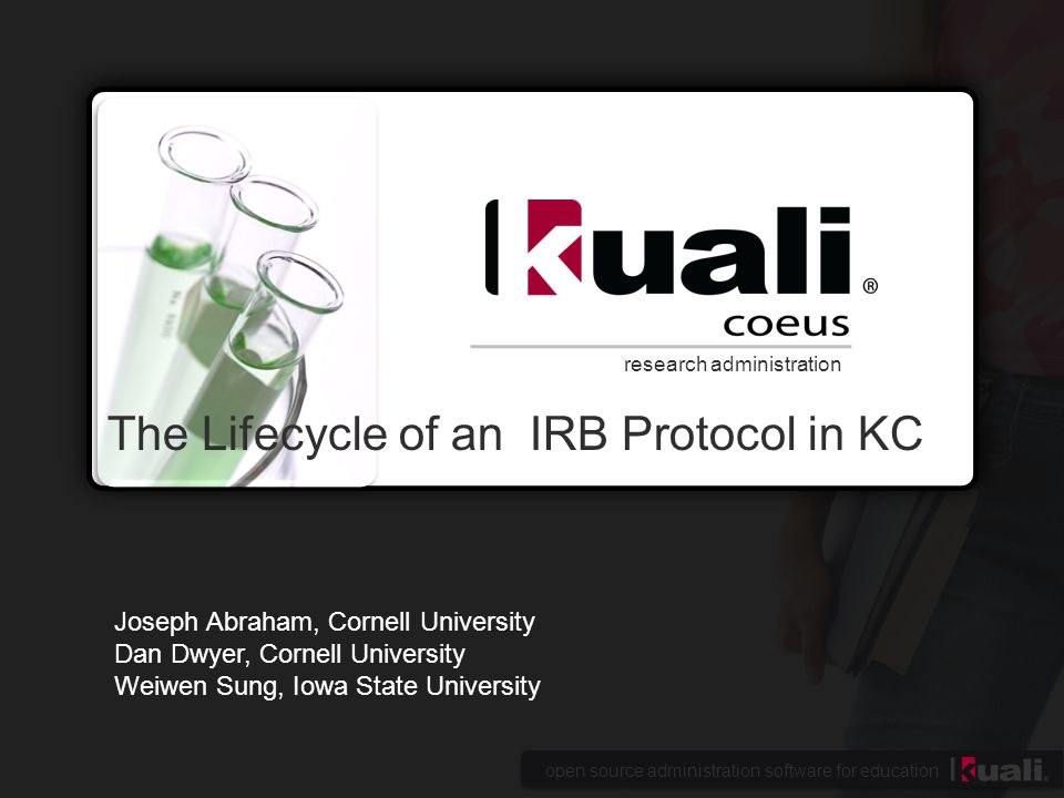 open source administration software for education research administration The Lifecycle of an IRB Protocol in KC Joseph Abraham, Cornell University Dan Dwyer, Cornell University Weiwen Sung, Iowa State University