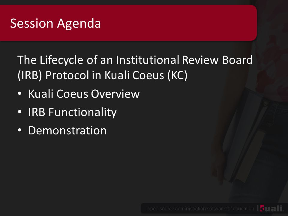 open source administration software for education Session Agenda The Lifecycle of an Institutional Review Board (IRB) Protocol in Kuali Coeus (KC) Kuali Coeus Overview IRB Functionality Demonstration