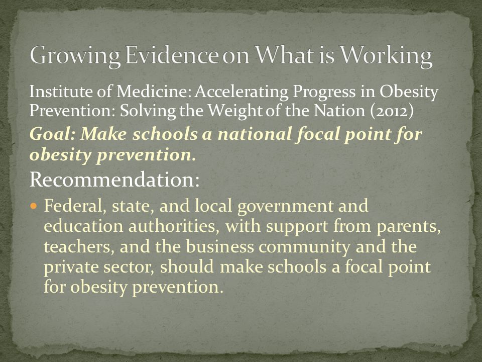 Institute of Medicine: Accelerating Progress in Obesity Prevention: Solving the Weight of the Nation (2012) Goal: Make schools a national focal point for obesity prevention.