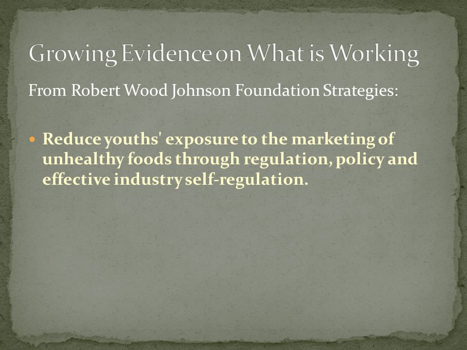 From Robert Wood Johnson Foundation Strategies: Reduce youths exposure to the marketing of unhealthy foods through regulation, policy and effective industry self-regulation.