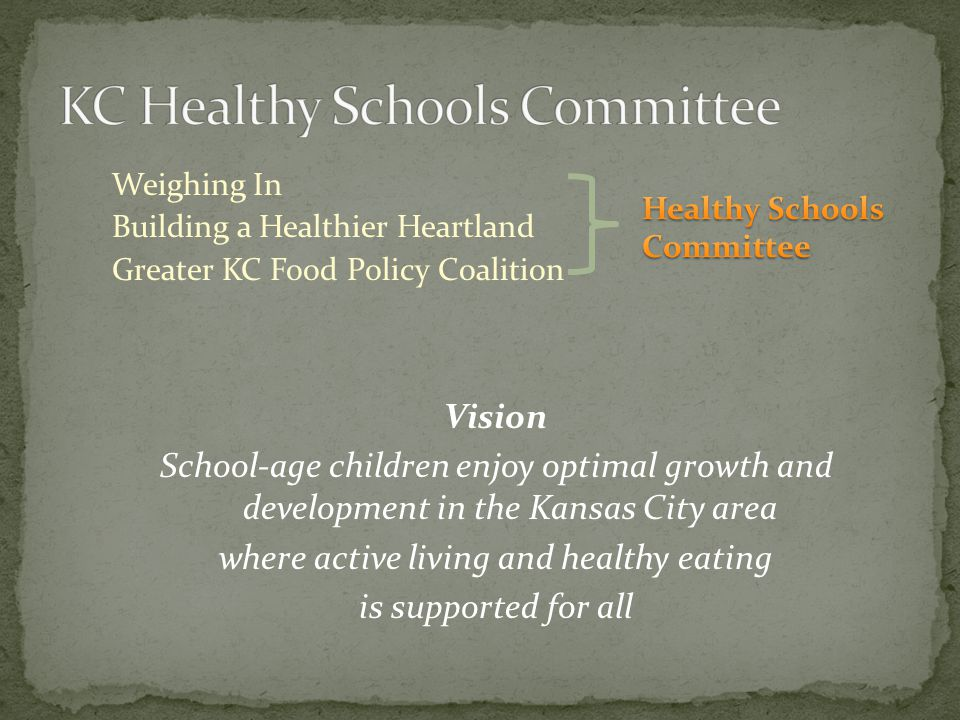 Weighing In Building a Healthier Heartland Greater KC Food Policy Coalition Vision School-age children enjoy optimal growth and development in the Kansas City area where active living and healthy eating is supported for all