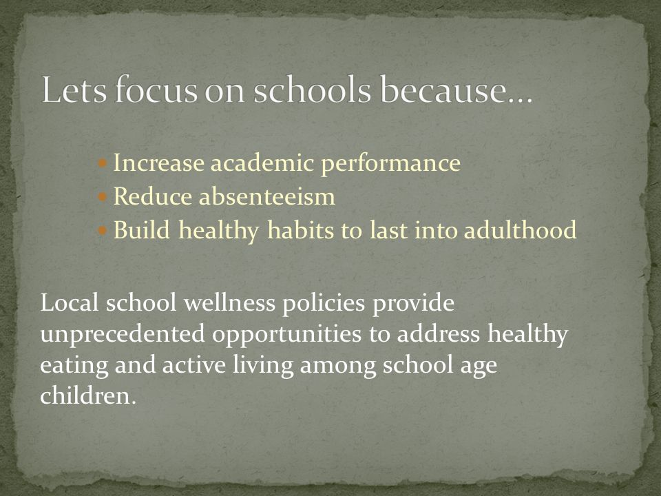 Increase academic performance Reduce absenteeism Build healthy habits to last into adulthood Local school wellness policies provide unprecedented opportunities to address healthy eating and active living among school age children.