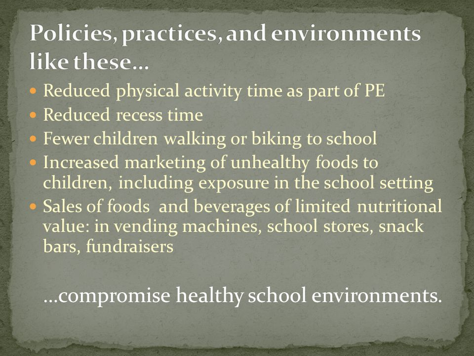 Reduced physical activity time as part of PE Reduced recess time Fewer children walking or biking to school Increased marketing of unhealthy foods to children, including exposure in the school setting Sales of foods and beverages of limited nutritional value: in vending machines, school stores, snack bars, fundraisers …compromise healthy school environments.