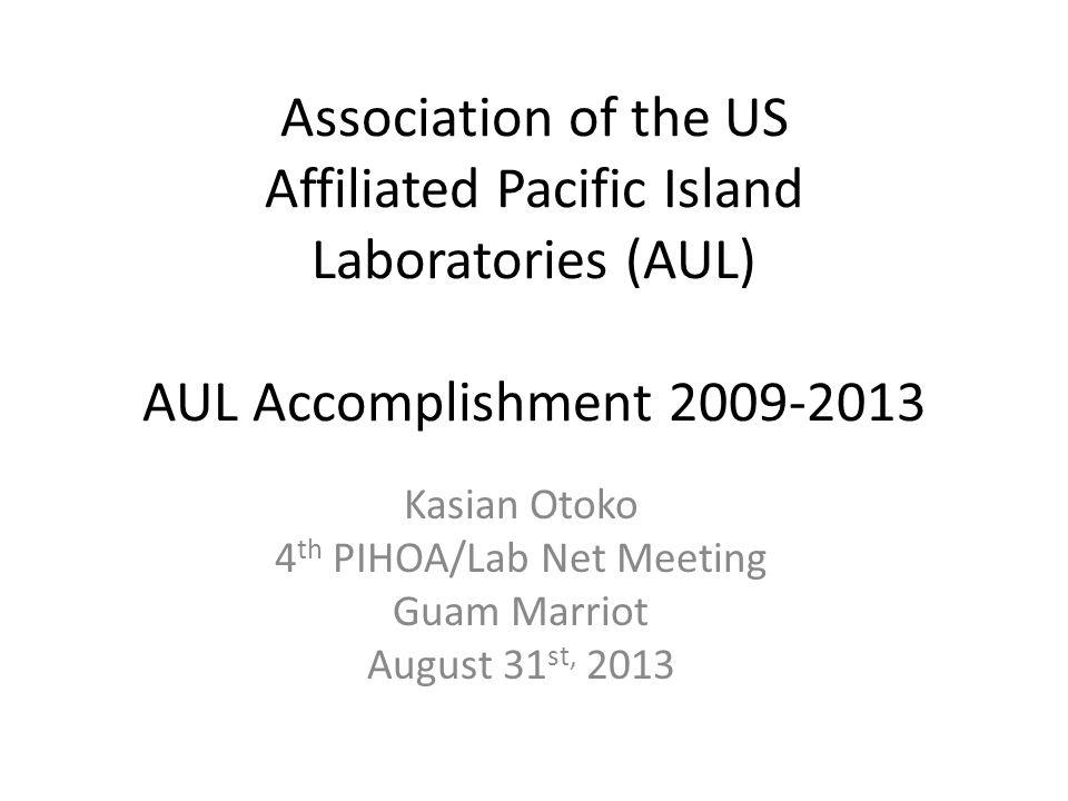 Association of the US Affiliated Pacific Island Laboratories (AUL) AUL Accomplishment 2009-2013 Kasian Otoko 4 th PIHOA/Lab Net Meeting Guam Marriot August 31 st, 2013