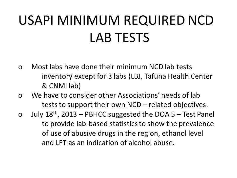 USAPI MINIMUM REQUIRED NCD LAB TESTS o Most labs have done their minimum NCD lab tests inventory except for 3 labs (LBJ, Tafuna Health Center & CNMI lab) o We have to consider other Associations' needs of lab tests to support their own NCD – related objectives.