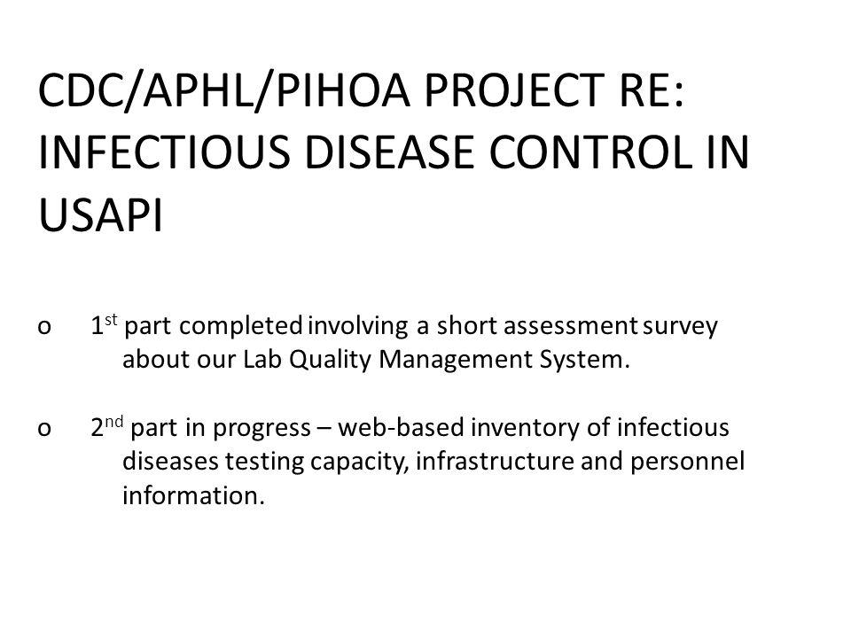 CDC/APHL/PIHOA PROJECT RE: INFECTIOUS DISEASE CONTROL IN USAPI o 1 st part completed involving a short assessment survey about our Lab Quality Managem