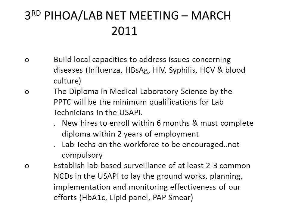 3 RD PIHOA/LAB NET MEETING – MARCH 2011 oBuild local capacities to address issues concerning diseases (Influenza, HBsAg, HIV, Syphilis, HCV & blood culture) oThe Diploma in Medical Laboratory Science by the PPTC will be the minimum qualifications for Lab Technicians in the USAPI..
