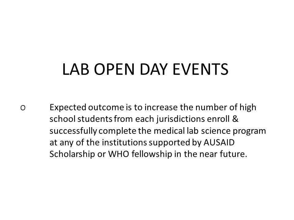 LAB OPEN DAY EVENTS O Expected outcome is to increase the number of high school students from each jurisdictions enroll & successfully complete the medical lab science program at any of the institutions supported by AUSAID Scholarship or WHO fellowship in the near future.