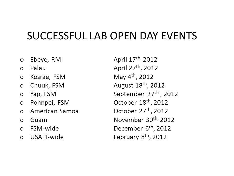 SUCCESSFUL LAB OPEN DAY EVENTS O Ebeye, RMIApril 17 th, 2012 o PalauApril 27 th, 2012 o Kosrae, FSMMay 4 th, 2012 o Chuuk, FSMAugust 18 th, 2012 o Yap, FSMSeptember 27 th, 2012 o Pohnpei, FSMOctober 18 th, 2012 o American SamoaOctober 27 th, 2012 o GuamNovember 30 th, 2012 o FSM-wideDecember 6 th, 2012 o USAPI-wideFebruary 8 th, 2012