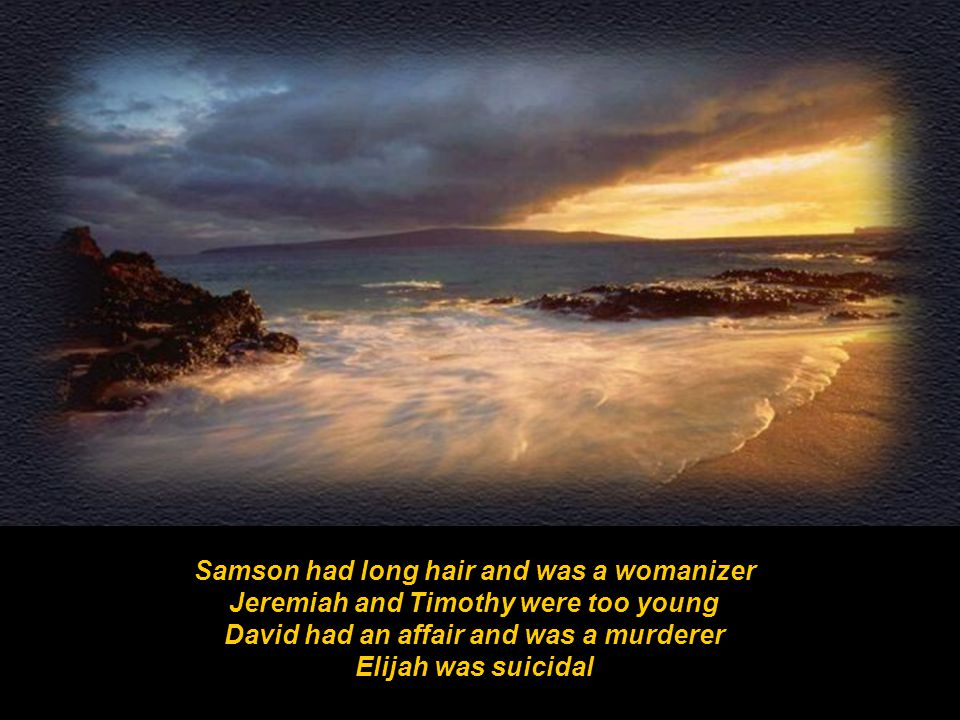 Samson had long hair and was a womanizer Jeremiah and Timothy were too young David had an affair and was a murderer Elijah was suicidal