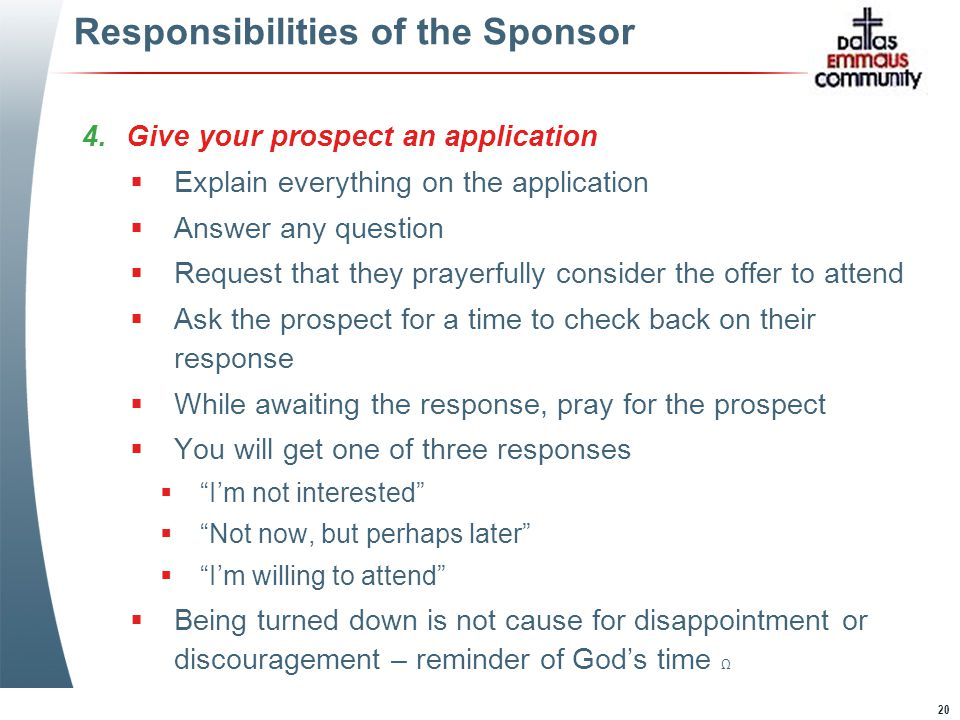 20 Responsibilities of the Sponsor 4.Give your prospect an application  Explain everything on the application  Answer any question  Request that they prayerfully consider the offer to attend  Ask the prospect for a time to check back on their response  While awaiting the response, pray for the prospect  You will get one of three responses  I'm not interested  Not now, but perhaps later  I'm willing to attend  Being turned down is not cause for disappointment or discouragement – reminder of God's time Ω 4.Give your prospect an application  Explain everything on the application  Answer any question  Request that they prayerfully consider the offer to attend  Ask the prospect for a time to check back on their response  While awaiting the response, pray for the prospect  You will get one of three responses  I'm not interested  Not now, but perhaps later  I'm willing to attend  Being turned down is not cause for disappointment or discouragement – reminder of God's time Ω