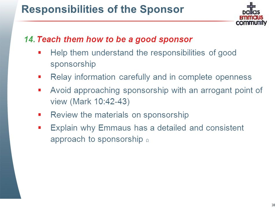 30 Responsibilities of the Sponsor 14.Teach them how to be a good sponsor  Help them understand the responsibilities of good sponsorship  Relay information carefully and in complete openness  Avoid approaching sponsorship with an arrogant point of view (Mark 10:42-43)  Review the materials on sponsorship  Explain why Emmaus has a detailed and consistent approach to sponsorship Ω 14.Teach them how to be a good sponsor  Help them understand the responsibilities of good sponsorship  Relay information carefully and in complete openness  Avoid approaching sponsorship with an arrogant point of view (Mark 10:42-43)  Review the materials on sponsorship  Explain why Emmaus has a detailed and consistent approach to sponsorship Ω
