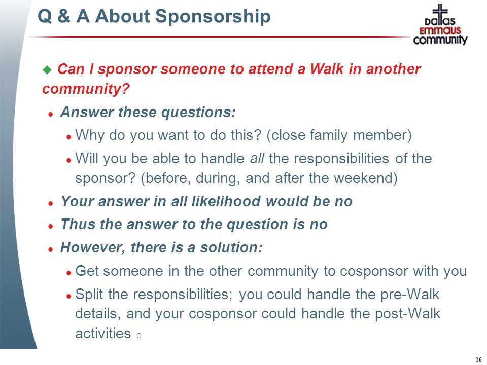 36 Q & A About Sponsorship u Can I sponsor someone to attend a Walk in another community.