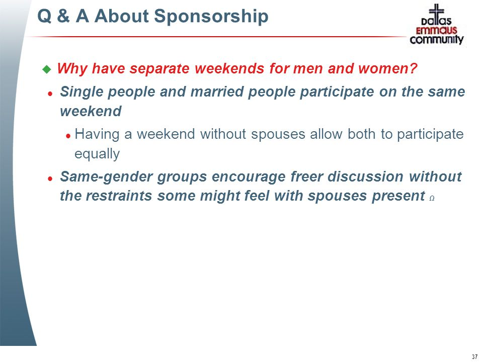 37 Q & A About Sponsorship u Why have separate weekends for men and women.