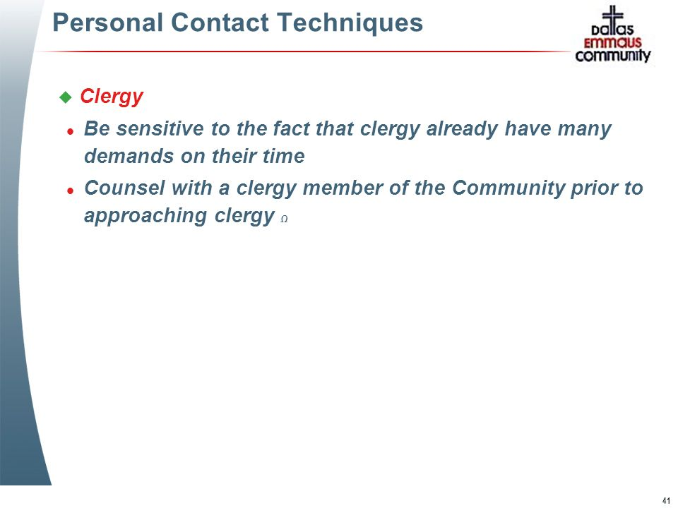 41 Personal Contact Techniques u Clergy l Be sensitive to the fact that clergy already have many demands on their time l Counsel with a clergy member of the Community prior to approaching clergy Ω u Clergy l Be sensitive to the fact that clergy already have many demands on their time l Counsel with a clergy member of the Community prior to approaching clergy Ω