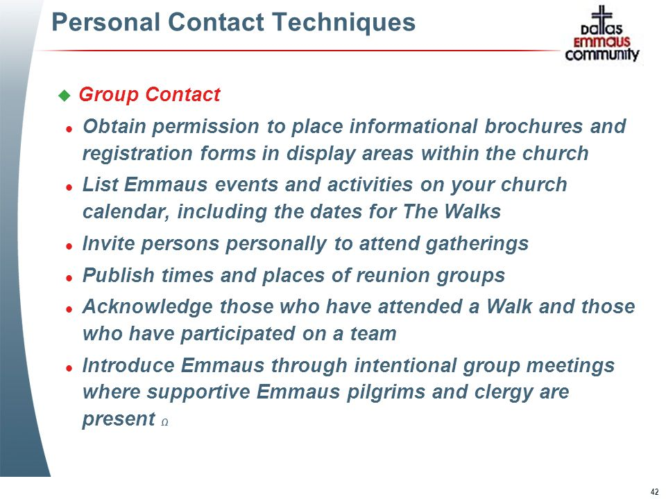 42 Personal Contact Techniques u Group Contact l Obtain permission to place informational brochures and registration forms in display areas within the church l List Emmaus events and activities on your church calendar, including the dates for The Walks l Invite persons personally to attend gatherings l Publish times and places of reunion groups l Acknowledge those who have attended a Walk and those who have participated on a team l Introduce Emmaus through intentional group meetings where supportive Emmaus pilgrims and clergy are present Ω u Group Contact l Obtain permission to place informational brochures and registration forms in display areas within the church l List Emmaus events and activities on your church calendar, including the dates for The Walks l Invite persons personally to attend gatherings l Publish times and places of reunion groups l Acknowledge those who have attended a Walk and those who have participated on a team l Introduce Emmaus through intentional group meetings where supportive Emmaus pilgrims and clergy are present Ω