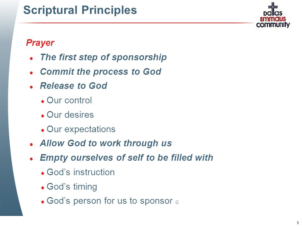 5 Scriptural Principles Prayer l The first step of sponsorship l Commit the process to God l Release to God l Our control l Our desires l Our expectations l Allow God to work through us l Empty ourselves of self to be filled with l God's instruction l God's timing l God's person for us to sponsor Ω Prayer l The first step of sponsorship l Commit the process to God l Release to God l Our control l Our desires l Our expectations l Allow God to work through us l Empty ourselves of self to be filled with l God's instruction l God's timing l God's person for us to sponsor Ω