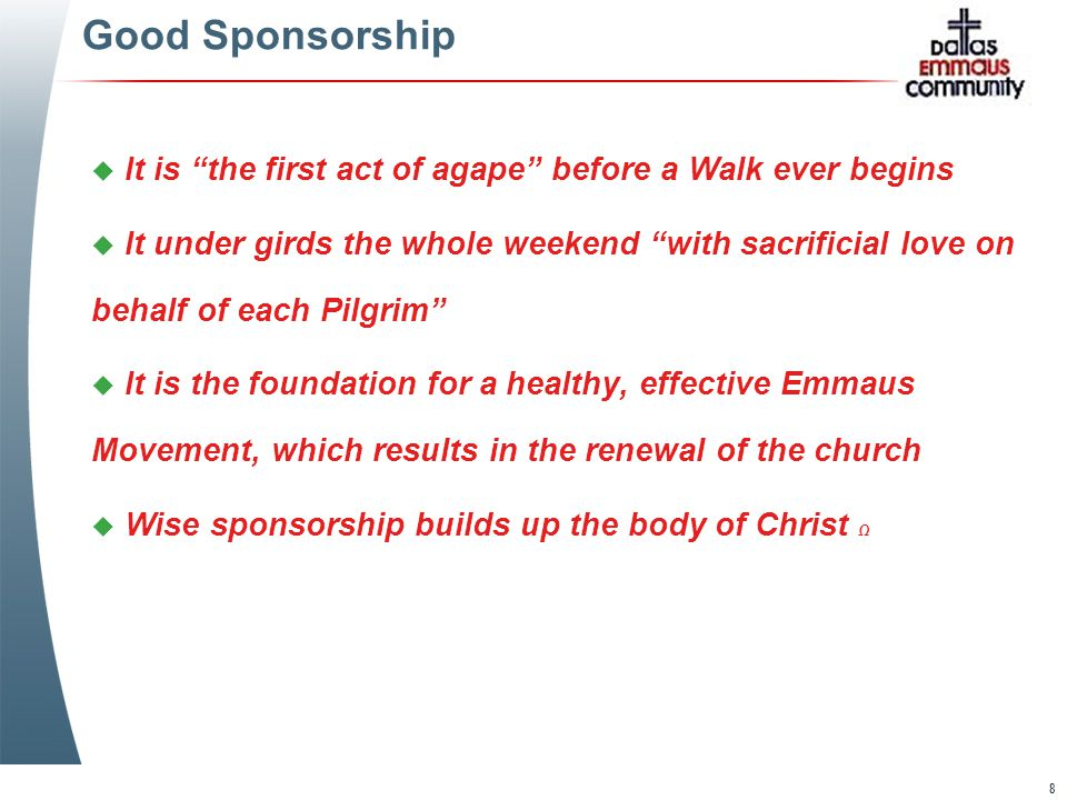 8 Good Sponsorship u It is the first act of agape before a Walk ever begins u It under girds the whole weekend with sacrificial love on behalf of each Pilgrim u It is the foundation for a healthy, effective Emmaus Movement, which results in the renewal of the church u Wise sponsorship builds up the body of Christ Ω u It is the first act of agape before a Walk ever begins u It under girds the whole weekend with sacrificial love on behalf of each Pilgrim u It is the foundation for a healthy, effective Emmaus Movement, which results in the renewal of the church u Wise sponsorship builds up the body of Christ Ω