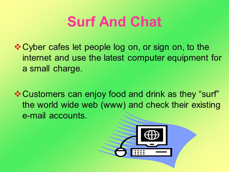 Surf And Chat CCyber cafes let people log on, or sign on, to the internet and use the latest computer equipment for a small charge. CCustomers can