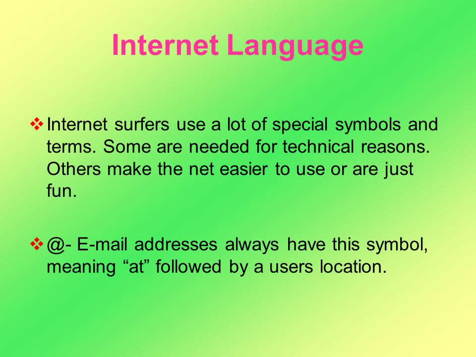 Internet Language IInternet surfers use a lot of special symbols and terms. Some are needed for technical reasons. Others make the net easier to use
