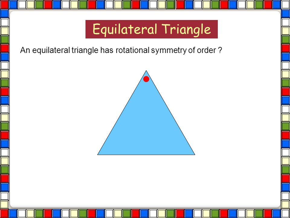 Equilateral Triangle An equilateral triangle has rotational symmetry of order ? Regular Polygons