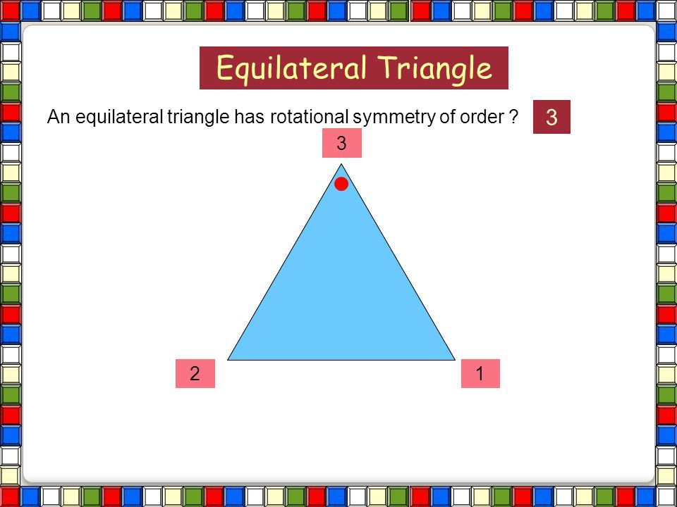 Equilateral Triangle An equilateral triangle has rotational symmetry of order ?