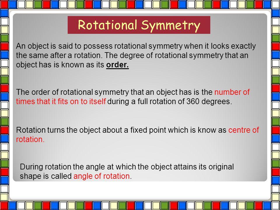 ROTATIONAL SYMMETRY Highlights of Presentaton: Order of rotational symmetry Centre of rotational symmetry Angle of rotational symmetry Examples of sha