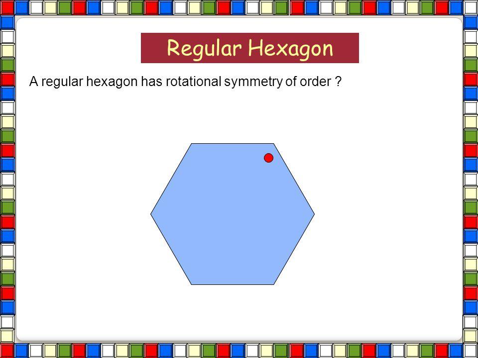 Hexagon Regular Hexagon A regular hexagon has rotational symmetry of order ?