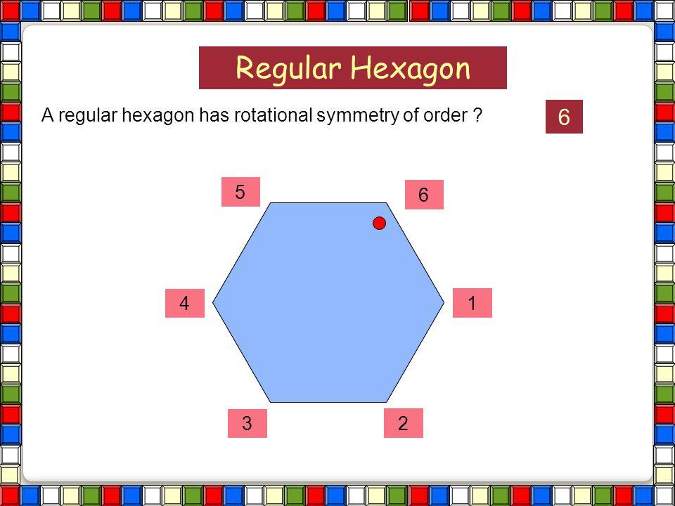 Regular Hexagon A regular hexagon has rotational symmetry of order ?