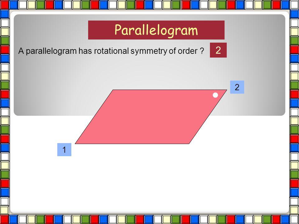 Parallelogram A parallelogram has rotational symmetry of order ?