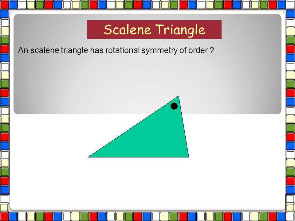 1 1 Isosceles Triangle An isosceles triangle has rotational symmetry of order ?