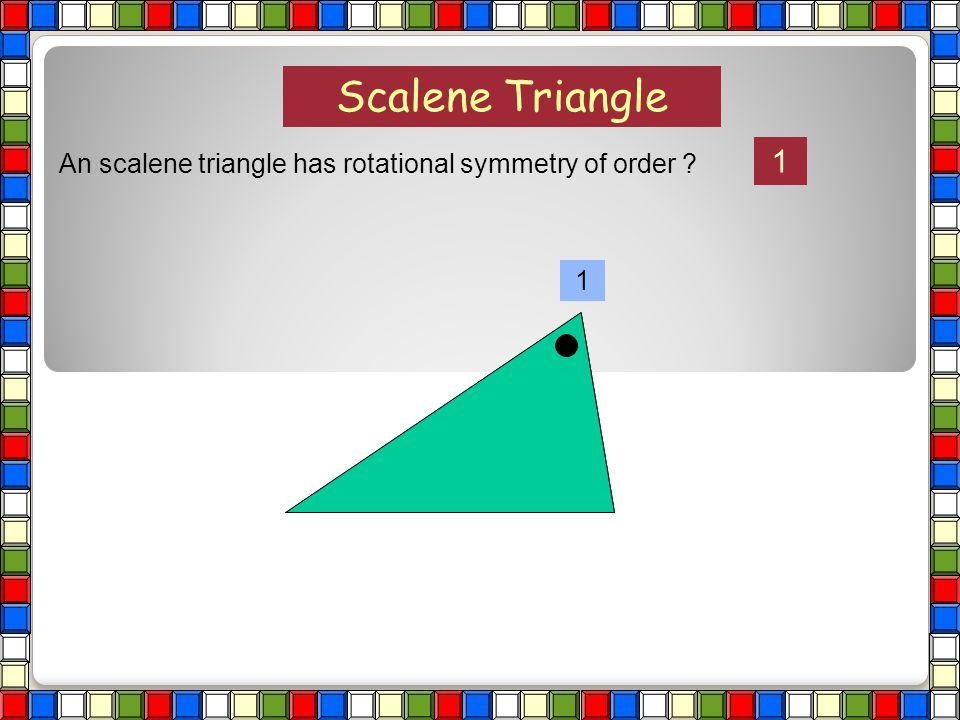 Scalene Triangle An scalene triangle has rotational symmetry of order ?