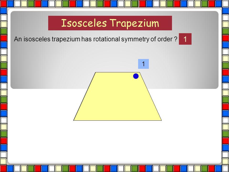 Isosceles Trapezium An isosceles trapezium has rotational symmetry of order ?