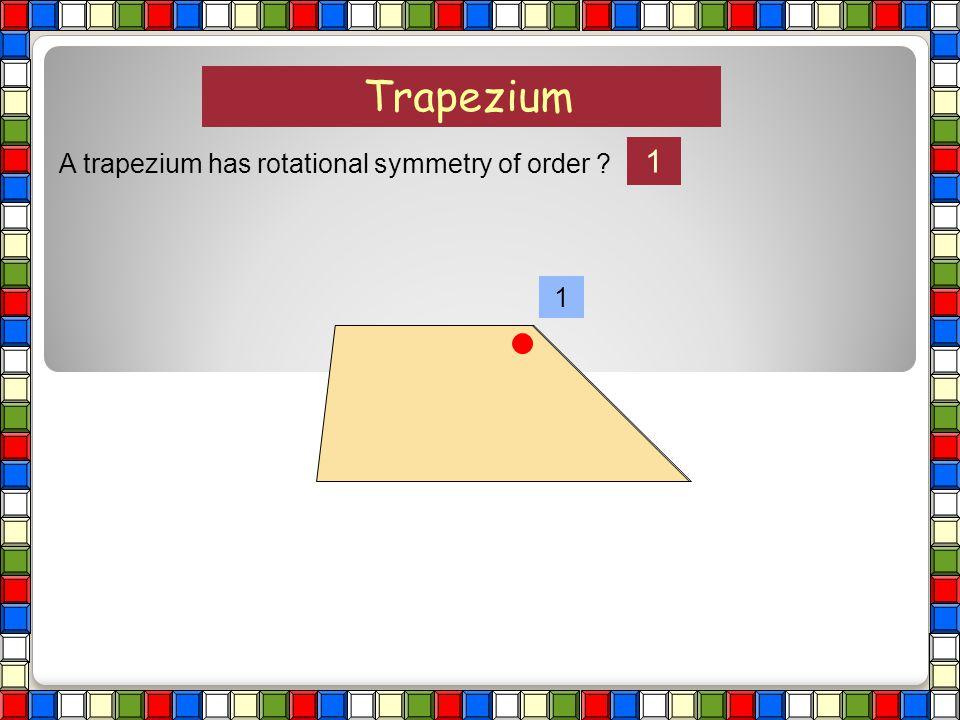 Trapezium A trapezium has rotational symmetry of order ?
