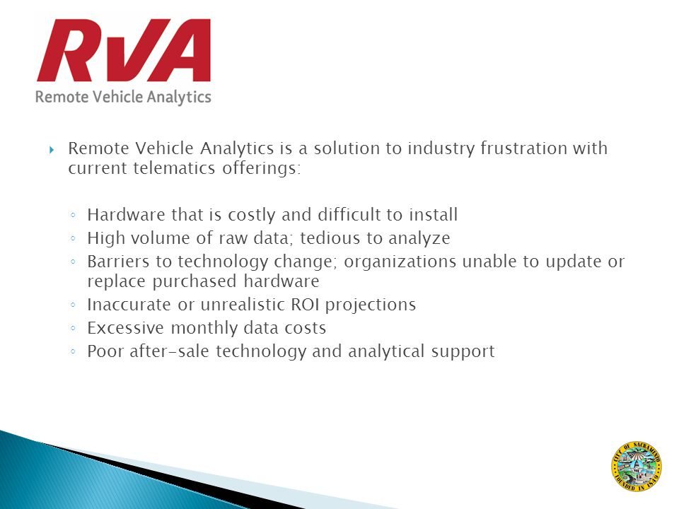  Remote Vehicle Analytics is a solution to industry frustration with current telematics offerings: ◦ Hardware that is costly and difficult to install ◦ High volume of raw data; tedious to analyze ◦ Barriers to technology change; organizations unable to update or replace purchased hardware ◦ Inaccurate or unrealistic ROI projections ◦ Excessive monthly data costs ◦ Poor after-sale technology and analytical support