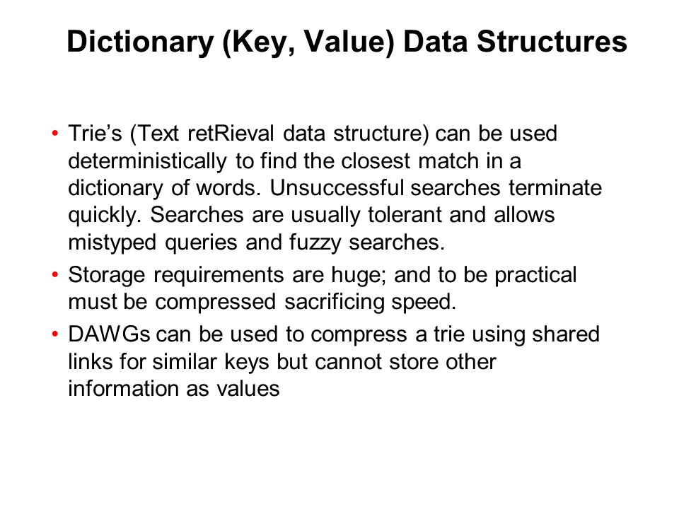 Dictionary (Key, Value) Data Structures Trie's (Text retRieval data structure) can be used deterministically to find the closest match in a dictionary of words.