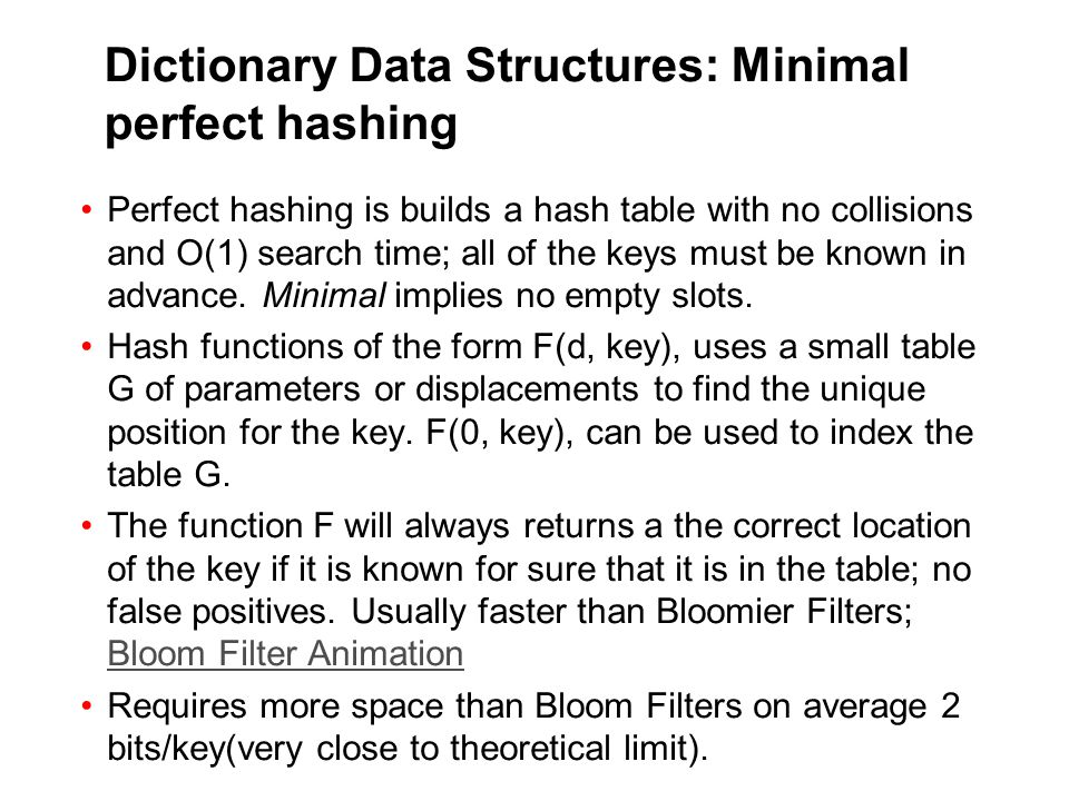 Dictionary Data Structures: Minimal perfect hashing Perfect hashing is builds a hash table with no collisions and O(1) search time; all of the keys must be known in advance.